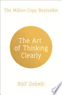 The Art Of Thinking Clearly Better Thinking Better Decisions