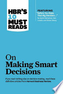 Hbr S 10 Must Reads On Making Smart Decisions With Featured Article Before You Make That Big Decision By Daniel Kahneman Dan Lovallo And Olivier Sibony