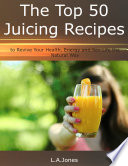 The Top 50 Juicing Recipes to Revive Your Health  Energy and Sex Life the Natural Way