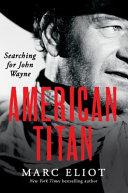 American titan : searching for John Wayne / Marc Eliot.