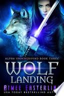 Wolf Landing: Alpha Underground Book 3