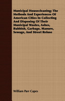 Municipal Housecleaning; The Methods and Experiences of American Cities in Collecting and Disposing of Their Municipal Wastes, Ashes, Rubbish, Garbage