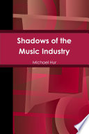 Shadows Of The Music Industry : untold history regarding artists, and events of the...