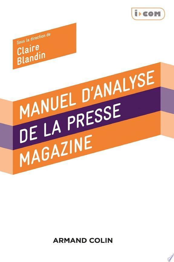 Manuel d'analyse de la presse magazine / Claire Blandin, Jamil Dakhlia, Bibia Pavard... [et al.] ; sous la direction de Claire Blandin.- Malakoff : Armand Colin , DL 2018