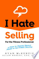 I Hate Selling for the Fitness Professional  6 Steps to Making Serious Money in the Fitness Industry