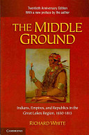 The middle ground Indians, empires, and republics in the Great Lakes region, 1650-1815