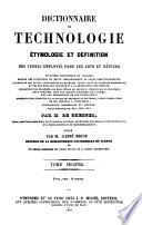 Dictionnaire de Technologie Etymologie et Definition des Termes Employes dans les Arts et Metiers  etc
