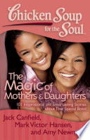Chicken Soup For The Soul: The Magic Of Mothers & Daughters : daughters celebrates that special bond mothers...
