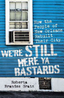 We're still here, ya bastards : how the people of New Orleans rebuilt their city
