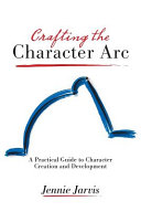 Crafting the Character Arc: A Practical Guide to Character Creation and Development