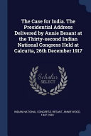 The Case for India  the Presidential Address Delivered by Annie Besant at the Thirty Second Indian National Congress Held at Calcutta  26th December 1