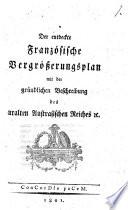Der entdeckte Franz  sische Vergr    erungsplan mit der gr  ndlichen Beschreibung des uralten Austrasischen Reiches  et c