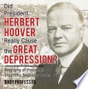 Did President Herbert Hoover Really Cause the Great Depression  Biography of Presidents   Children s Biography Books Book PDF