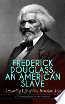 FREDERICK DOUGLASS  AN AMERICAN SLAVE     Astounding Life of One Incredible Man  3 Autobiographies in One Volume
