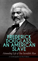 FREDERICK DOUGLASS, AN AMERICAN SLAVE – Astounding Life of One Incredible Man (3 Autobiographies in One Volume)