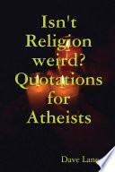 Isn t Religion Weird  Quotations for Atheists