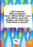 100 Common Misconceptions about Wheat Belly