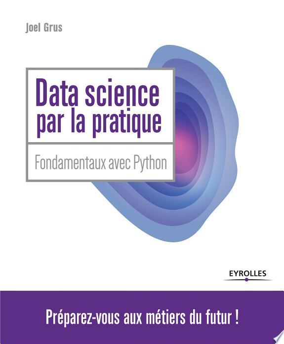 Data science par la pratique / Joel Grus ; [traduction Dominique Durand-Fleischer].- Paris : Eyrolles , DL 2017