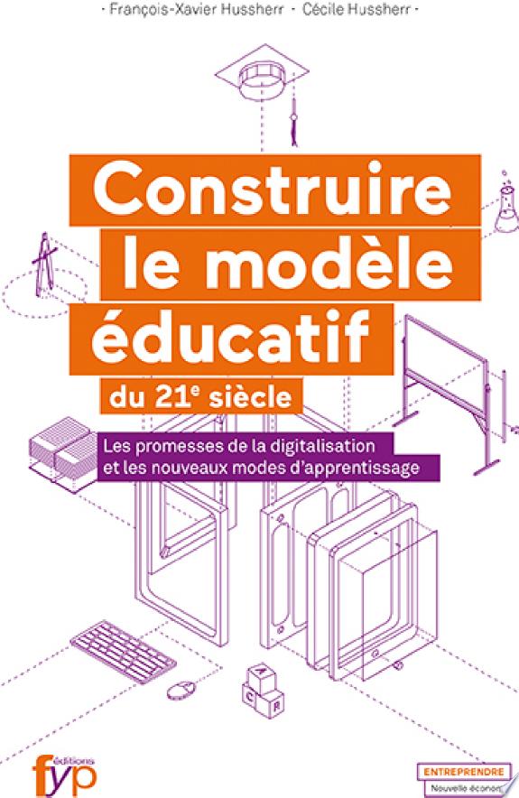 Construire le modèle éducatif du XXIe siècle : les promesses de la digitalisation et les nouveaux modes d'apprentissage / François-Xavier Hussherr, Cécile Hussherr.- [Limoges] : FYP éditions , 2017