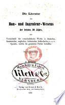 Die literatur des bau- und ingenieur-wesens der letzten 30 jahre, oder Verzeichniss der vornehmlichsten werke in deutscher, französischer, englischer, italienischer, holländischer, u.s.w. sprache, welche die genannten fächer betreffen