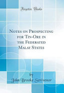 Notes on Prospecting for Tin-Ore in the Federated Malay States (Classic Reprint) Federated Malay States These Notes