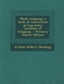 Mink Trapping  a Book of Instruction Giving Many Methods of Trapping   Primary Source Edition
