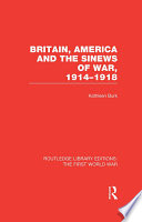Britain  America and the Sinews of War 1914 1918  RLE The First World War