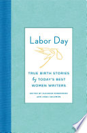 Labor Day  True Birth Stories by Today s Best Women Writers