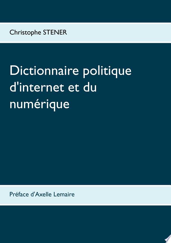 Dictionnaire politique d'internet & du numérique : Les cent enjeux stratégiques de la société numérique / quatre-vingts auteurs, [Aigrain Philippe, Arpagian Nicolas, Babinet Gilles,...] ; ouvrage coordonné par Christophe Stener ; introduction Axelle Lemaire....- Paris : BoD - Books on Demand , DL 2016