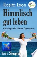 Himmlisch gut leben - Astrologie der Neuen Generation - Band 8: Skorpion