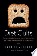 Diet Cults  The Surprising Fallacy at the Core of Nutrition Fads and a Guide to Healthy Eating for the Rest of Us