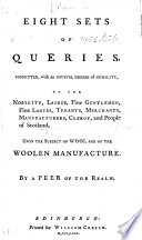 Eight Sets of Queries  submitted     to the nobility  lairds  fine gentlemen  fine ladies  tenants  merchants  manufacturers  clergy  and people of Scotland  upon the subject of wool and of the woolen manufacture  By a Peer of the Realm  i e  Baron Elibank