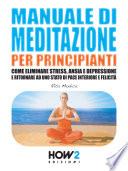 MANUALE DI MEDITAZIONE PER PRINCIPIANTI  Come Eliminare Stress  Ansia e Depressione e Ritornare ad uno Stato di Pace Interiore e Felicit