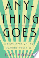 Anything Goes  A Biography of the Roaring Twenties