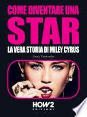 COME DIVENTARE UNA STAR  La Vera Storia di Miley Cyrus