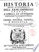 Historia degl auenimenti dell armi imperiali contro a ribelli et ottomani  confederationi e trattati seguiti fra le potenze di Cesare  Polonia  Venetia e Moscouia
