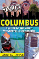 Secret Columbus A Guide To The Weird Wonderful And Obscure