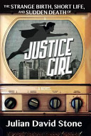 The Strange Birth  Short Life  and Sudden Death of Justice Girl