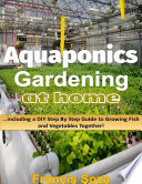Aquaponic Gardening At Home  Including a Do It Yourself Step By Step Guide to Raising Vegetables and Fish Together