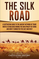 The Silk Road A Captivating Guide To The Ancient Network Of Trade Routes Established During The Han Dynasty Of China And How It Conn