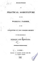 Directions on practical Agriculture for the working farmer  by the Committee of the Farming Society of the Baronies of Kinsale and Kinnalea