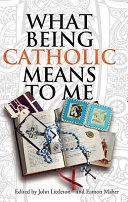 What being Catholic means to me / edited by John Littleton and Eamon Maher.