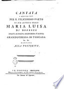 Cantata a quattro voci per il felicissimo parto di sua altezza reale Maria Luisa di Borbone infanta di Spagna arciduchessa di Toscana ..