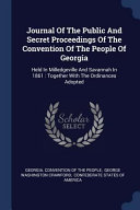 Journal of the Public and Secret Proceedings of the Convention of the People of Georgia  Held in Milledgeville and Savannah in 1861  Together with the