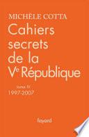 Cahiers secrets de la Ve République, tome 4 (1997-2007)