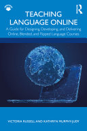Teaching Language Online: A Guide for Designing, Developing, and Delivering Online, Blended, and Flipped Language Courses
