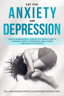 CBT For Anxiety & Depression: A Simple Guide For Using Cognitive-Behavioral Therapy To Manage Anxiety, Depression, Panic, Anger & Negative Thoughts