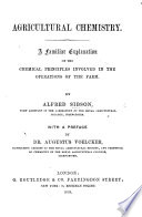 Agricultural Chemistry A Familiar Explanation Of The Chemical Principles Involved In The Operations Of The Farm With A Preface By Dr A Voelcker