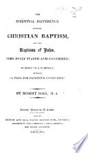 The Essential Difference Between Christian Baptism and the Baptism of John  More Fully Stated and Confirmed  in Reply to a Pamphlet Entitled    A Plea for Primitive Communion