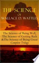 The Science of Wallace D  Wattles  The Science of Being Well  The Science of Getting Rich   The Science of Being Great     Complete Trilogy